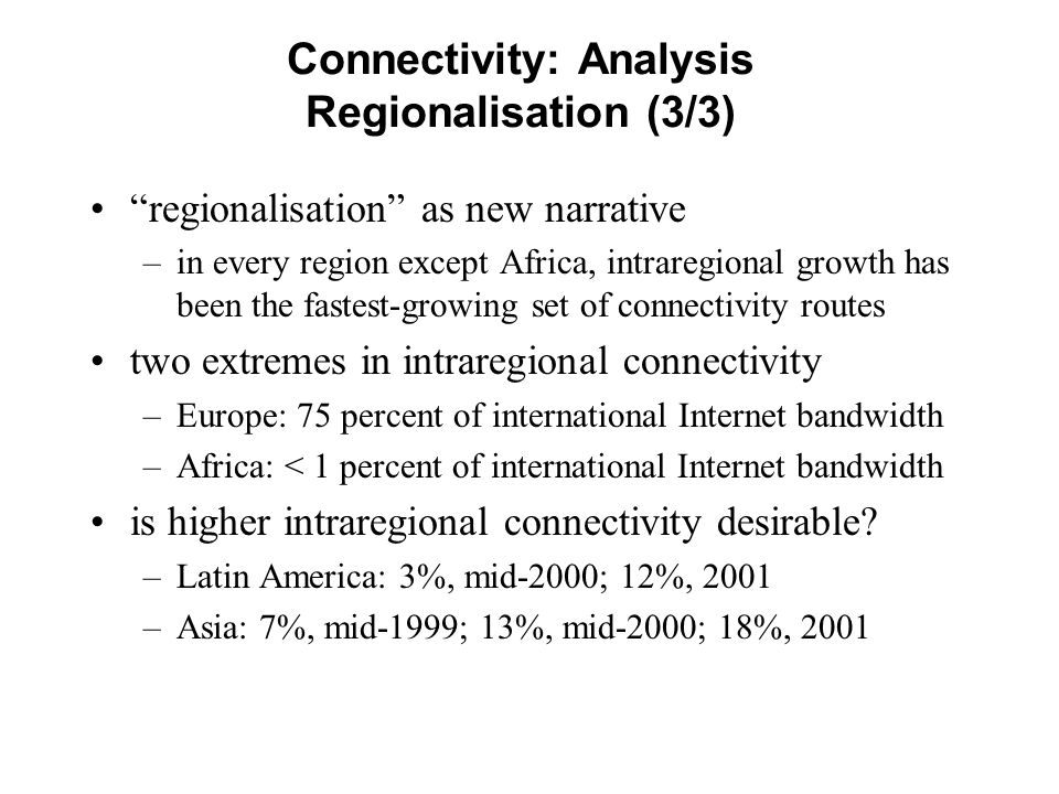 Connectivity: Analysis Regionalisation (3/3) regionalisation as new narrative –in every region except Africa, intraregional growth has been the fastest-growing set of connectivity routes two extremes in intraregional connectivity –Europe: 75 percent of international Internet bandwidth –Africa: < 1 percent of international Internet bandwidth is higher intraregional connectivity desirable.