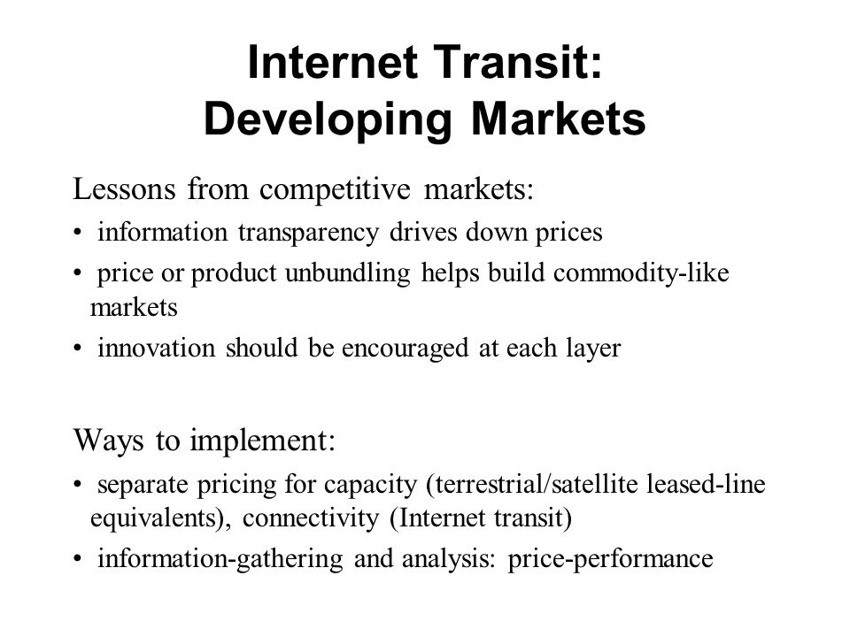 Internet Transit: Developing Markets Lessons from competitive markets: information transparency drives down prices price or product unbundling helps b