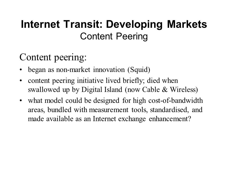 Internet Transit: Developing Markets Content Peering Content peering: began as non-market innovation (Squid) content peering initiative lived briefly; died when swallowed up by Digital Island (now Cable & Wireless) what model could be designed for high cost-of-bandwidth areas, bundled with measurement tools, standardised, and made available as an Internet exchange enhancement