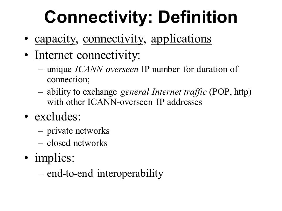 Connectivity: Definition capacity, connectivity, applications Internet connectivity: –unique ICANN-overseen IP number for duration of connection; –ability to exchange general Internet traffic (POP, http) with other ICANN-overseen IP addresses excludes: –private networks –closed networks implies: –end-to-end interoperability