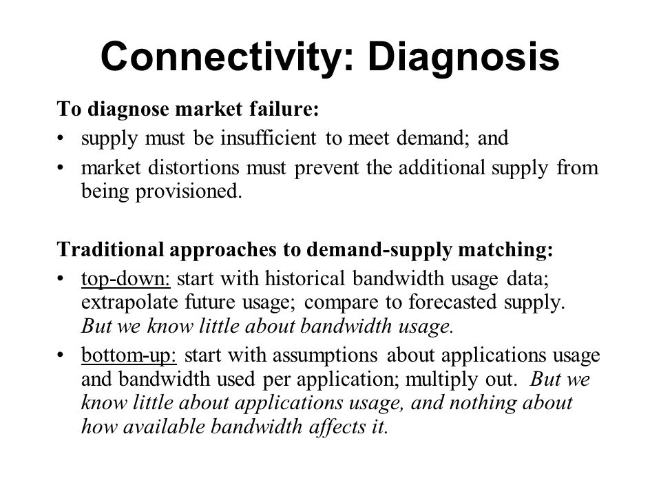 Connectivity: Diagnosis To diagnose market failure: supply must be insufficient to meet demand; and market distortions must prevent the additional supply from being provisioned.