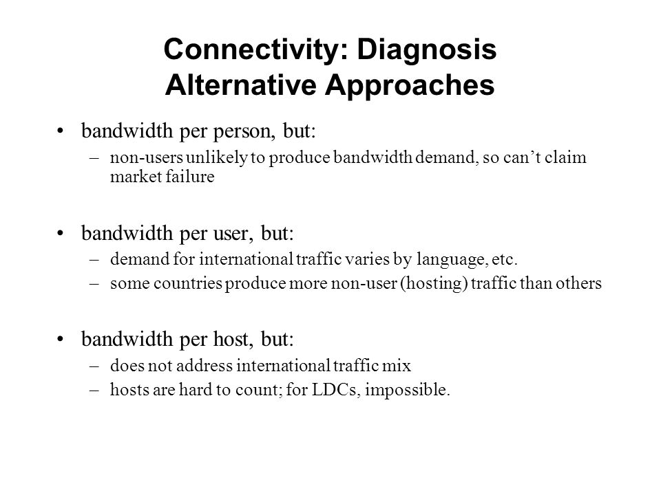 Connectivity: Diagnosis Alternative Approaches bandwidth per person, but: –non-users unlikely to produce bandwidth demand, so cant claim market failure bandwidth per user, but: –demand for international traffic varies by language, etc.