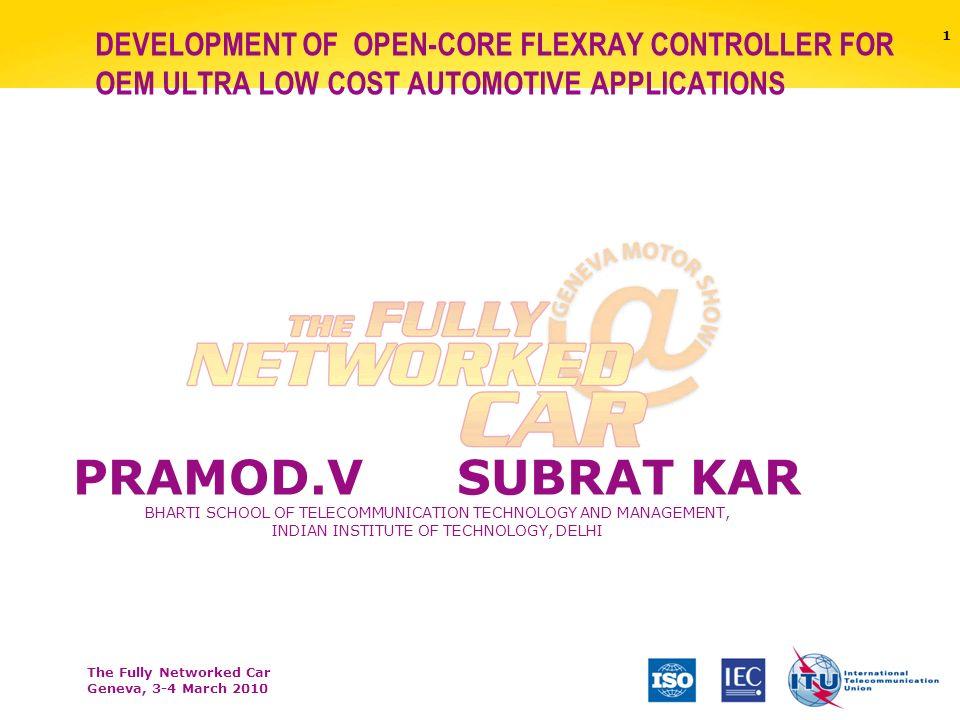 The Fully Networked Car Geneva, 3-4 March 2010 1 DEVELOPMENT OF OPEN-CORE FLEXRAY CONTROLLER FOR OEM ULTRA LOW COST AUTOMOTIVE APPLICATIONS PRAMOD.VSUBRAT KAR BHARTI SCHOOL OF TELECOMMUNICATION TECHNOLOGY AND MANAGEMENT, INDIAN INSTITUTE OF TECHNOLOGY, DELHI