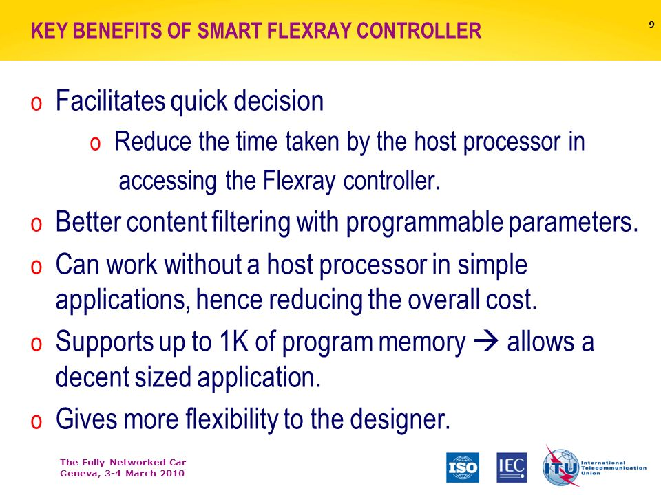 The Fully Networked Car Geneva, 3-4 March 2010 KEY BENEFITS OF SMART FLEXRAY CONTROLLER o Facilitates quick decision o Reduce the time taken by the host processor in accessing the Flexray controller.