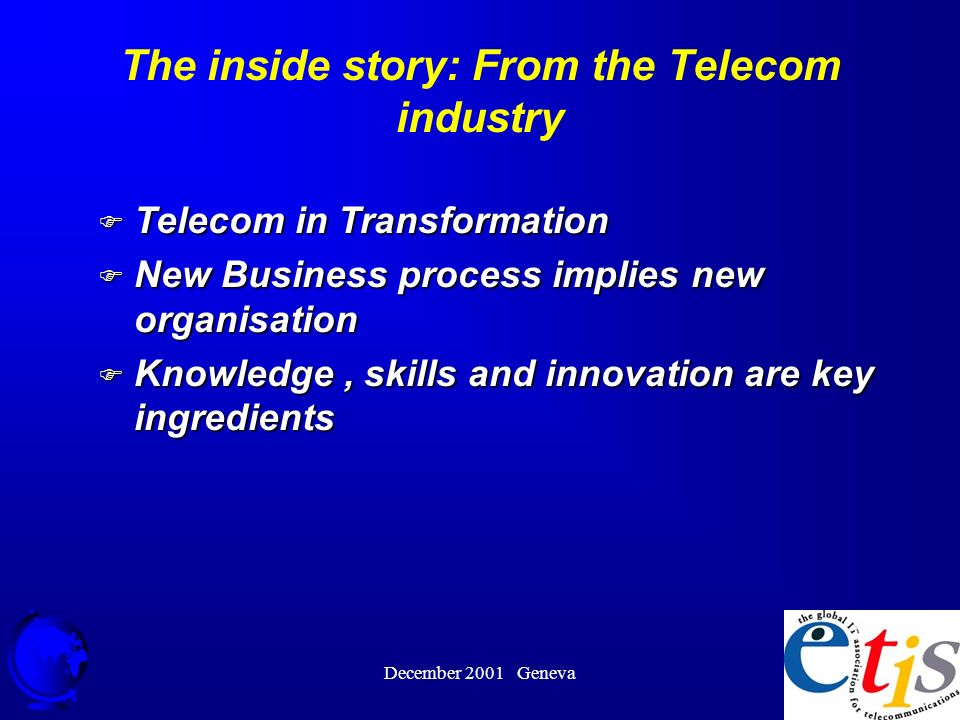 December 2001 Geneva 16 The inside story: From the Telecom industry F Telecom in Transformation F New Business process implies new organisation F Knowledge, skills and innovation are key ingredients