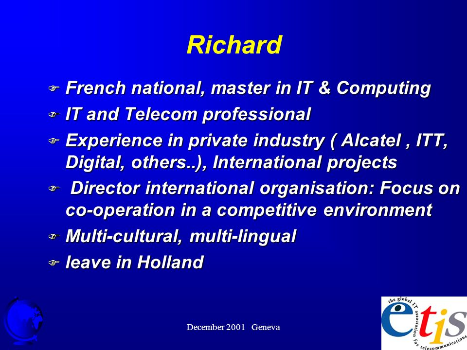 December 2001 Geneva 2 Richard F French national, master in IT & Computing F IT and Telecom professional F Experience in private industry ( Alcatel, ITT, Digital, others..), International projects F Director international organisation: Focus on co-operation in a competitive environment F Multi-cultural, multi-lingual F leave in Holland