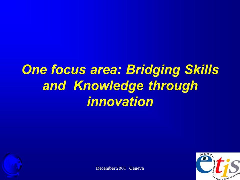 December 2001 Geneva 27 One focus area: Bridging Skills and Knowledge through innovation