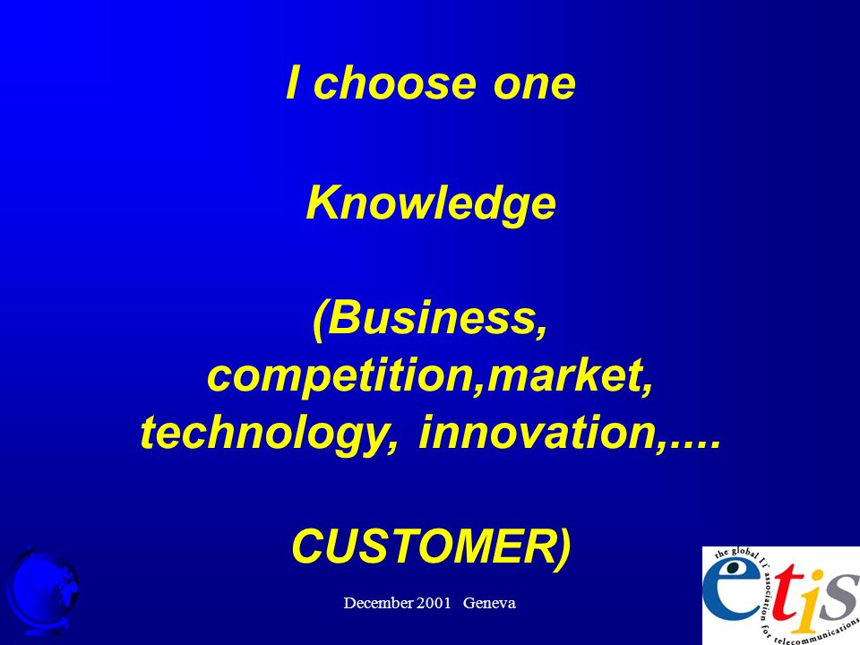 December 2001 Geneva 31 I choose one Knowledge (Business, competition,market, technology, innovation,....
