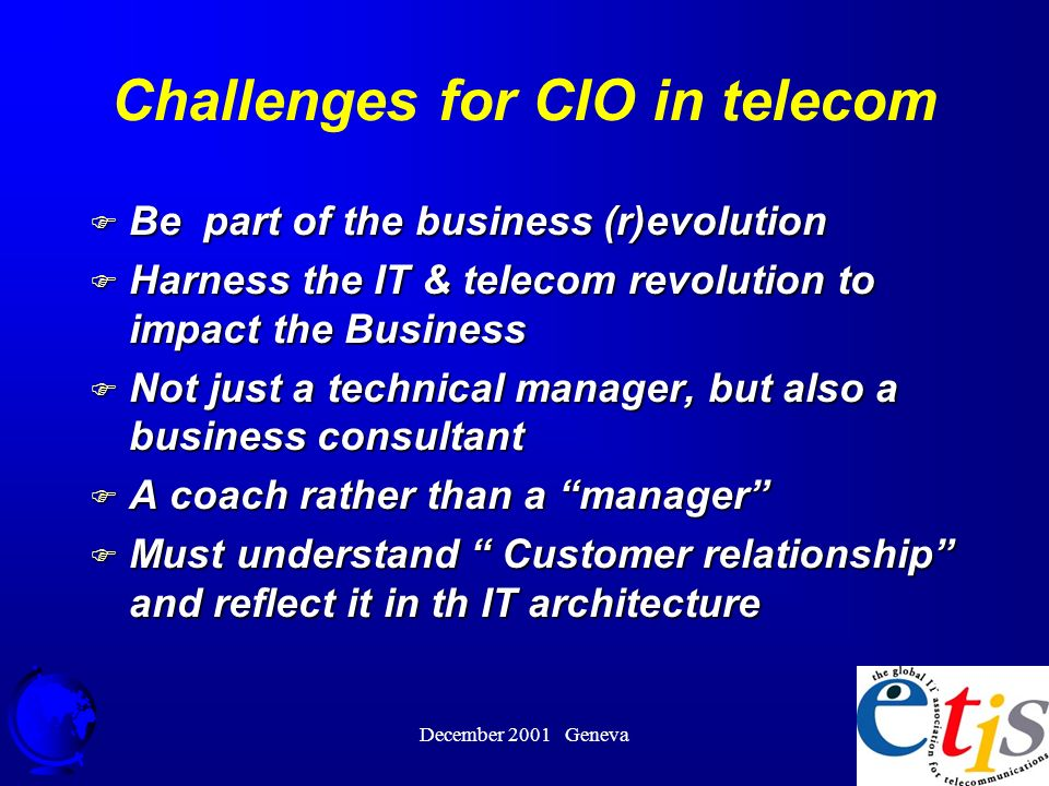 December 2001 Geneva 36 Challenges for CIO in telecom F Be part of the business (r)evolution F Harness the IT & telecom revolution to impact the Business F Not just a technical manager, but also a business consultant F A coach rather than a manager F Must understand Customer relationship and reflect it in th IT architecture