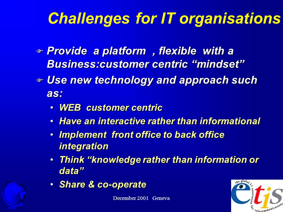December 2001 Geneva 37 Challenges for IT organisations F Provide a platform, flexible with a Business:customer centric mindset F Use new technology and approach such as: WEB customer centricWEB customer centric Have an interactive rather than informationalHave an interactive rather than informational Implement front office to back office integrationImplement front office to back office integration Think knowledge rather than information or dataThink knowledge rather than information or data Share & co-operateShare & co-operate