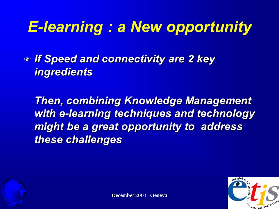 December 2001 Geneva 38 F If Speed and connectivity are 2 key ingredients Then, combining Knowledge Management with e-learning techniques and technology might be a great opportunity to address these challenges E-learning : a New opportunity