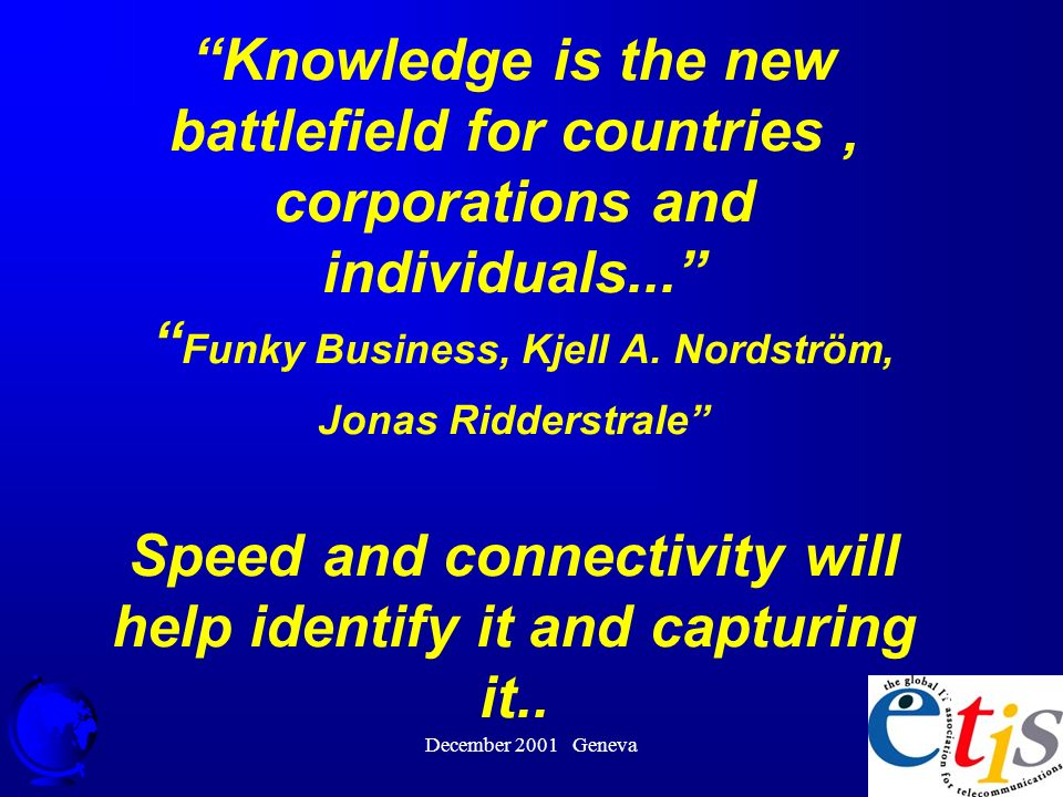 December 2001 Geneva 46 Knowledge is the new battlefield for countries, corporations and individuals...