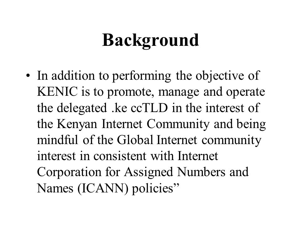 Background In addition to performing the objective of KENIC is to promote, manage and operate the delegated.ke ccTLD in the interest of the Kenyan Int