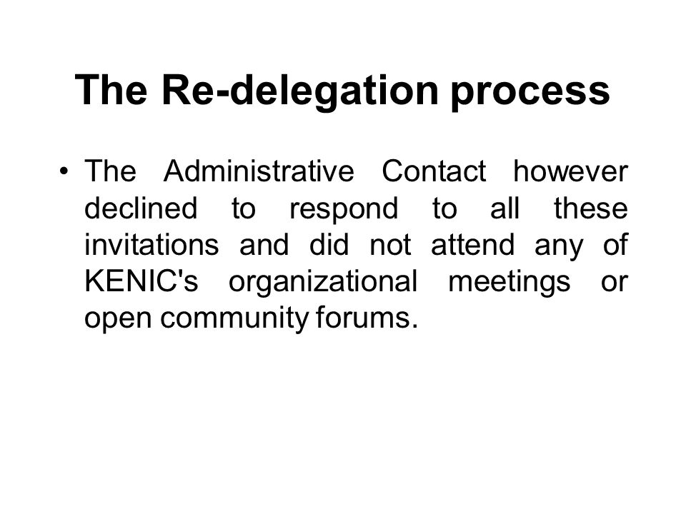 The Re-delegation process The Administrative Contact however declined to respond to all these invitations and did not attend any of KENIC s organizational meetings or open community forums.