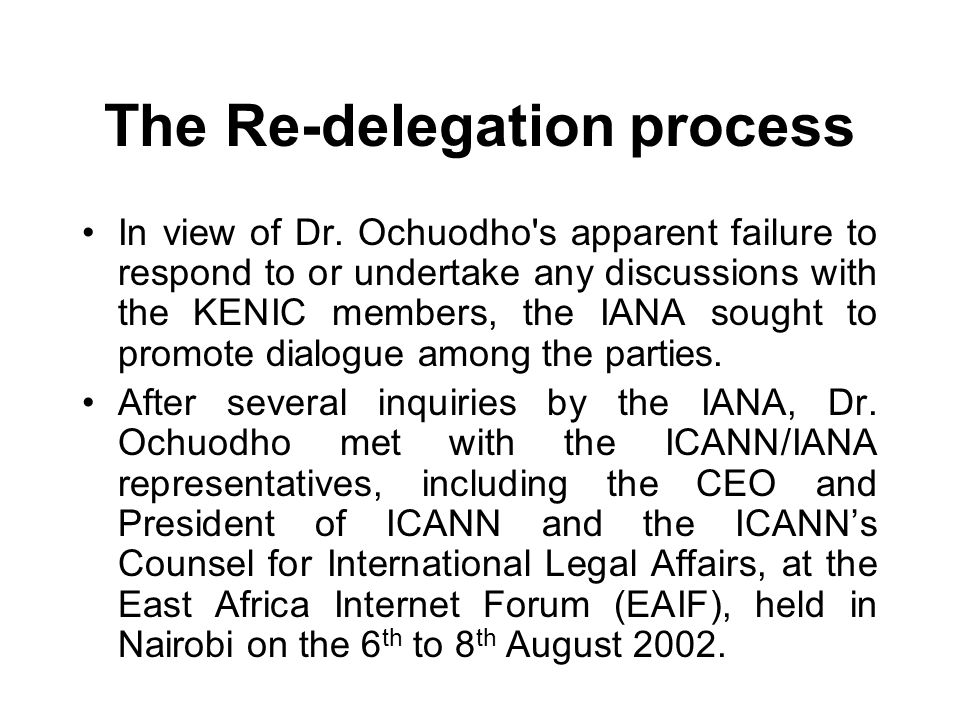 The Re-delegation process In view of Dr. Ochuodho's apparent failure to respond to or undertake any discussions with the KENIC members, the IANA sough