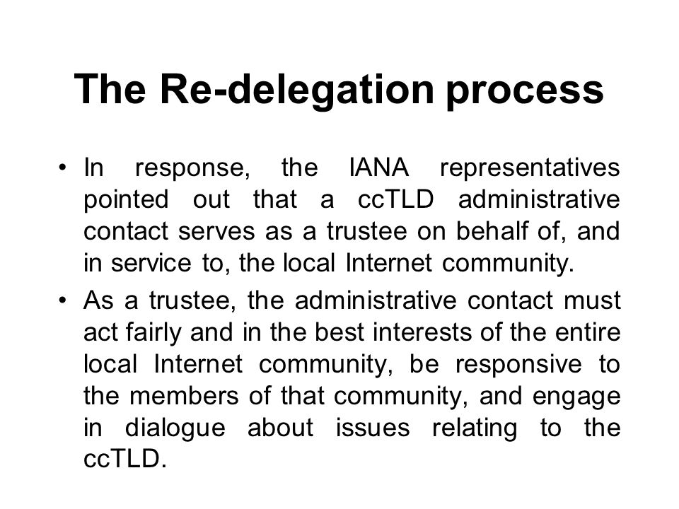 The Re-delegation process In response, the IANA representatives pointed out that a ccTLD administrative contact serves as a trustee on behalf of, and in service to, the local Internet community.