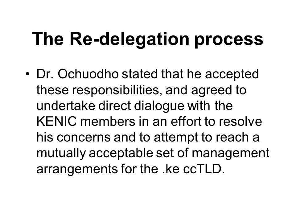 The Re-delegation process Dr. Ochuodho stated that he accepted these responsibilities, and agreed to undertake direct dialogue with the KENIC members