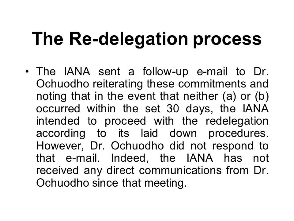 The Re-delegation process The IANA sent a follow-up e-mail to Dr. Ochuodho reiterating these commitments and noting that in the event that neither (a)