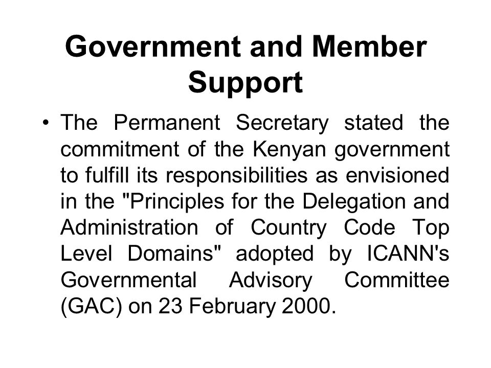 Government and Member Support The Permanent Secretary stated the commitment of the Kenyan government to fulfill its responsibilities as envisioned in the Principles for the Delegation and Administration of Country Code Top Level Domains adopted by ICANN s Governmental Advisory Committee (GAC) on 23 February 2000.