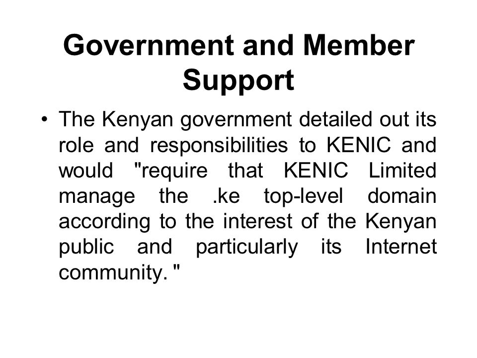 Government and Member Support The Kenyan government detailed out its role and responsibilities to KENIC and would require that KENIC Limited manage the.ke top-level domain according to the interest of the Kenyan public and particularly its Internet community.