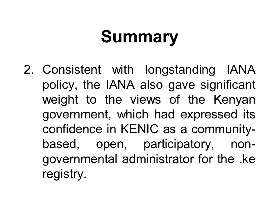 Summary 2.Consistent with longstanding IANA policy, the IANA also gave significant weight to the views of the Kenyan government, which had expressed its confidence in KENIC as a community- based, open, participatory, non- governmental administrator for the.ke registry.