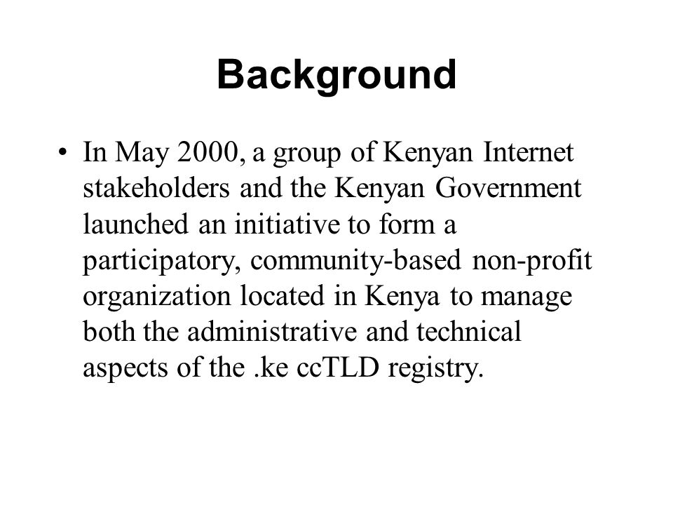 Government and Member Support On 18 October 2002, the Permanent Secretary of Kenyan government s Ministry of Transport and Communications wrote to ICANN s CEO and President to reiterate the Kenyan government s recognition of KENIC as the appropriate entity to hold the delegation of authority by the ICANN for administrative authority of the.ke country code top level domain (ccTLD).