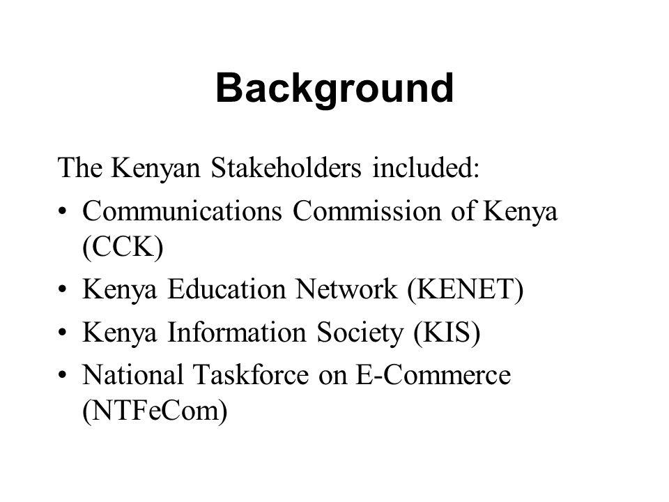 Background Kenyan Stakeholders continued… Telecommunication Service Providers Association of Kenya (TESPOK) East African Internet Association (EAIA) Network Operators Association (Telkom Kenya)