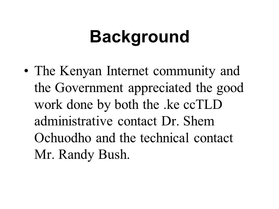 Background The Kenyan Internet community and the Government appreciated the good work done by both the.ke ccTLD administrative contact Dr.