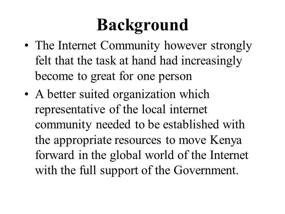 Background The Internet Community however strongly felt that the task at hand had increasingly become to great for one person A better suited organization which representative of the local internet community needed to be established with the appropriate resources to move Kenya forward in the global world of the Internet with the full support of the Government.