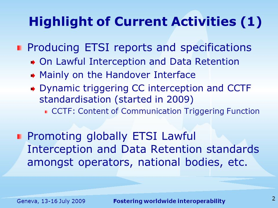 Fostering worldwide interoperability 2 Geneva, 13-16 July 2009 Producing ETSI reports and specifications On Lawful Interception and Data Retention Mainly on the Handover Interface Dynamic triggering CC interception and CCTF standardisation (started in 2009) CCTF: Content of Communication Triggering Function Promoting globally ETSI Lawful Interception and Data Retention standards amongst operators, national bodies, etc.