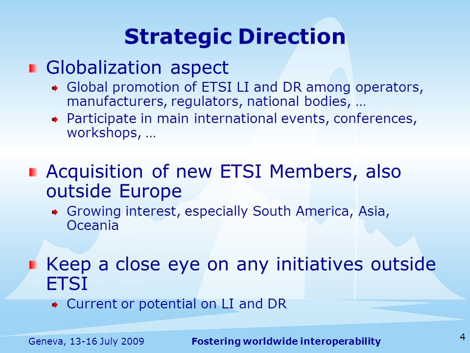 Fostering worldwide interoperability 4 Geneva, 13-16 July 2009 Globalization aspect Global promotion of ETSI LI and DR among operators, manufacturers, regulators, national bodies, … Participate in main international events, conferences, workshops, … Acquisition of new ETSI Members, also outside Europe Growing interest, especially South America, Asia, Oceania Keep a close eye on any initiatives outside ETSI Current or potential on LI and DR Strategic Direction