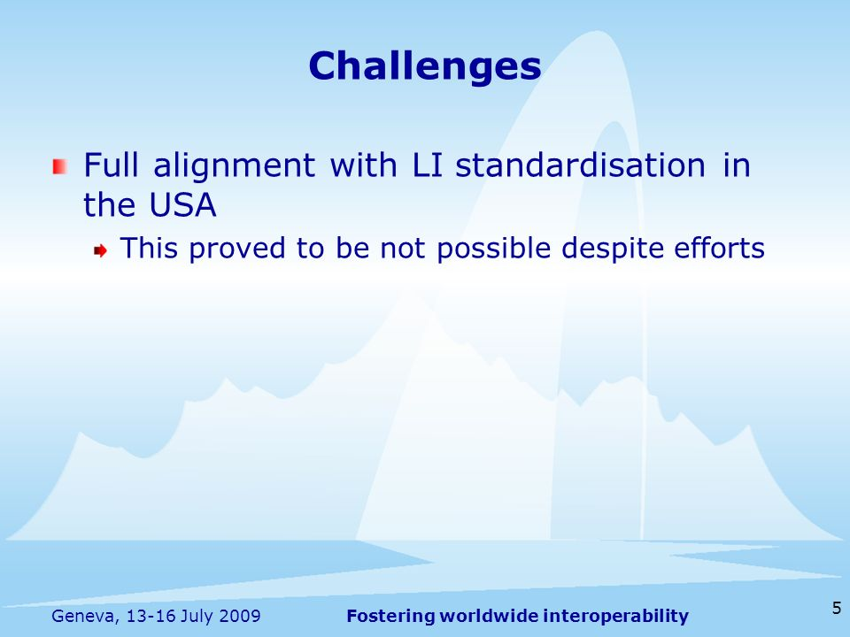 Fostering worldwide interoperability 5 Geneva, 13-16 July 2009 Full alignment with LI standardisation in the USA This proved to be not possible despite efforts Challenges