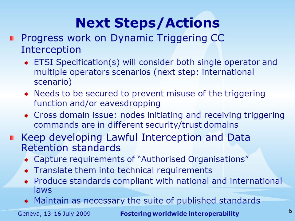 Fostering worldwide interoperability 6 Geneva, 13-16 July 2009 Progress work on Dynamic Triggering CC Interception ETSI Specification(s) will consider both single operator and multiple operators scenarios (next step: international scenario) Needs to be secured to prevent misuse of the triggering function and/or eavesdropping Cross domain issue: nodes initiating and receiving triggering commands are in different security/trust domains Keep developing Lawful Interception and Data Retention standards Capture requirements of Authorised Organisations Translate them into technical requirements Produce standards compliant with national and international laws Maintain as necessary the suite of published standards Next Steps/Actions