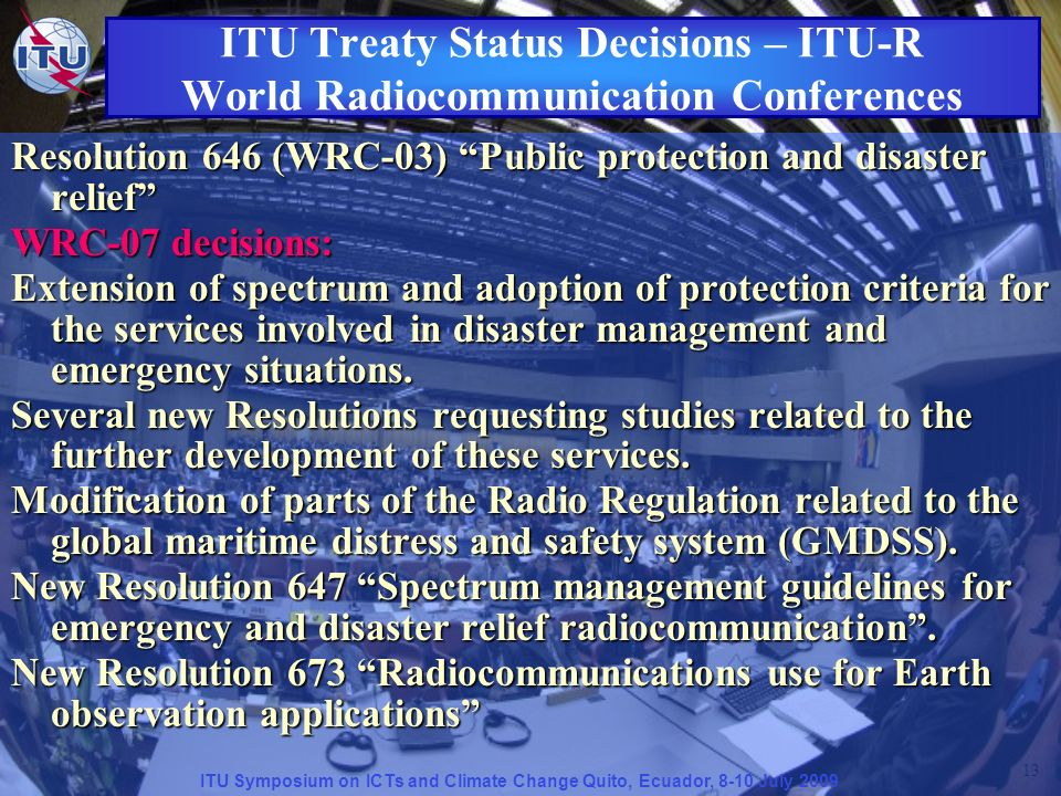 ITU Symposium on ICTs and Climate Change Quito, Ecuador, 8-10 July 2009 13 Resolution 646 (WRC-03) Public protection and disaster relief WRC-07 decisions: Extension of spectrum and adoption of protection criteria for the services involved in disaster management and emergency situations.