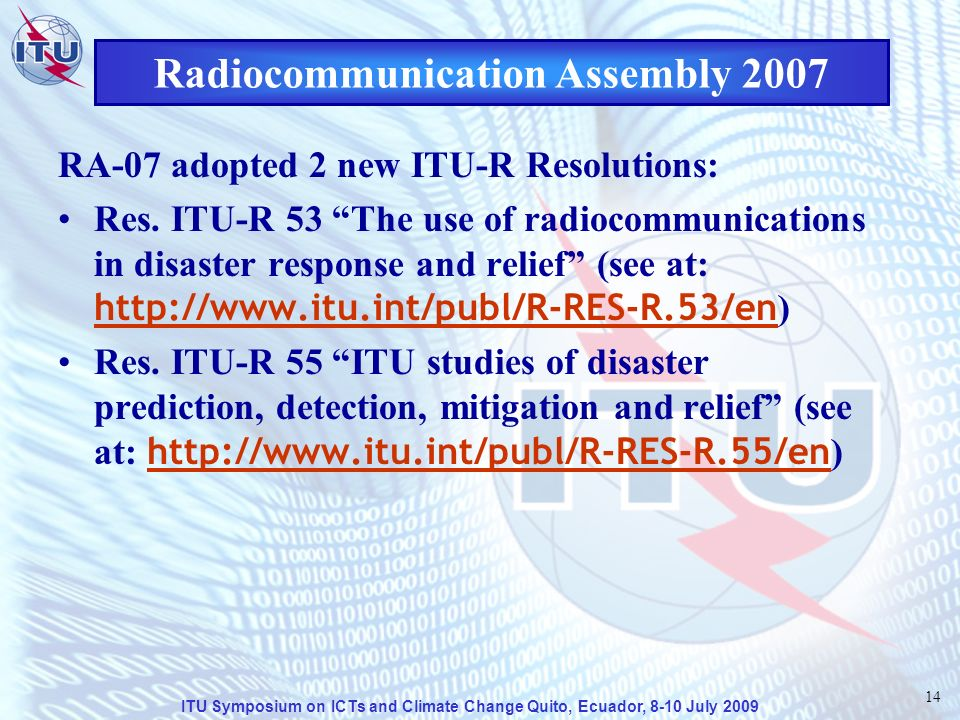 ITU Symposium on ICTs and Climate Change Quito, Ecuador, 8-10 July 2009 14 Radiocommunication Assembly 2007 RA-07 adopted 2 new ITU-R Resolutions: Res.