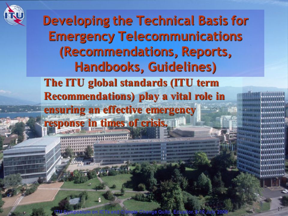ITU Symposium on ICTs and Climate Change Quito, Ecuador, 8-10 July 2009 17 Developing the Technical Basis for Emergency Telecommunications (Recommendations, Reports, Handbooks, Guidelines) The ITU global standards (ITU term Recommendations) play a vital role in ensuring an effective emergency response in times of crisis.