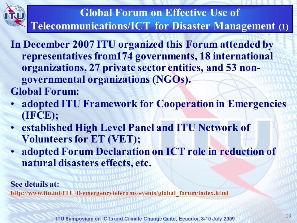 ITU Symposium on ICTs and Climate Change Quito, Ecuador, 8-10 July 2009 23 Global Forum on Effective Use of Telecommunications/ICT for Disaster Management (1) In December 2007 ITU organized this Forum attended by representatives from174 governments, 18 international organizations, 27 private sector entities, and 53 non- governmental organizations (NGOs).