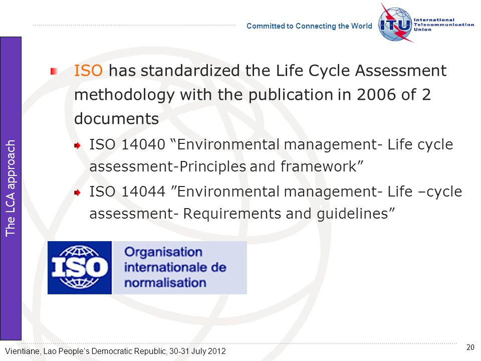 Committed to Connecting the World ISO has standardized the Life Cycle Assessment methodology with the publication in 2006 of 2 documents ISO 14040 Env