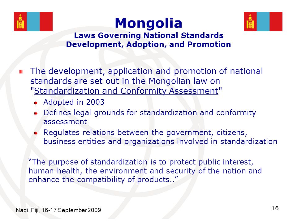 Mongolia Laws Governing National Standards Development, Adoption, and Promotion The development, application and promotion of national standards are set out in the Mongolian law on Standardization and Conformity Assessment Adopted in 2003 Defines legal grounds for standardization and conformity assessment Regulates relations between the government, citizens, business entities and organizations involved in standardization Nadi, Fiji, 16-17 September 2009 16 The purpose of standardization is to protect public interest, human health, the environment and security of the nation and enhance the compatibility of products..
