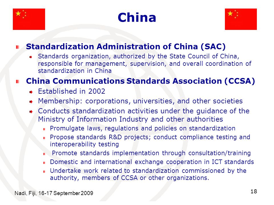 China Nadi, Fiji, 16-17 September 2009 18 Standardization Administration of China (SAC) Standards organization, authorized by the State Council of China, responsible for management, supervision, and overall coordination of standardization in China China Communications Standards Association (CCSA) Established in 2002 Membership: corporations, universities, and other societies Conducts standardization activities under the guidance of the Ministry of Information Industry and other authorities Promulgate laws, regulations and policies on standardization Propose standards R&D projects; conduct compliance testing and interoperability testing Promote standards implementation through consultation/training Domestic and international exchange cooperation in ICT standards Undertake work related to standardization commissioned by the authority, members of CCSA or other organizations.