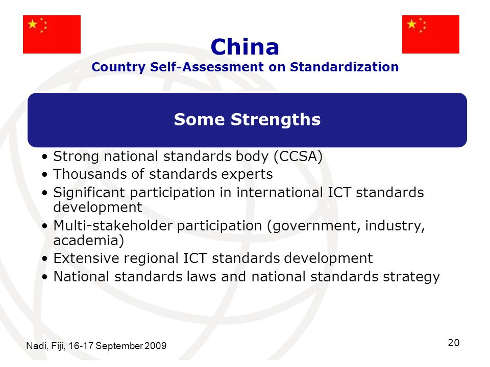 China Country Self-Assessment on Standardization Some Strengths Strong national standards body (CCSA) Thousands of standards experts Significant participation in international ICT standards development Multi-stakeholder participation (government, industry, academia) Extensive regional ICT standards development National standards laws and national standards strategy Nadi, Fiji, 16-17 September 2009 20