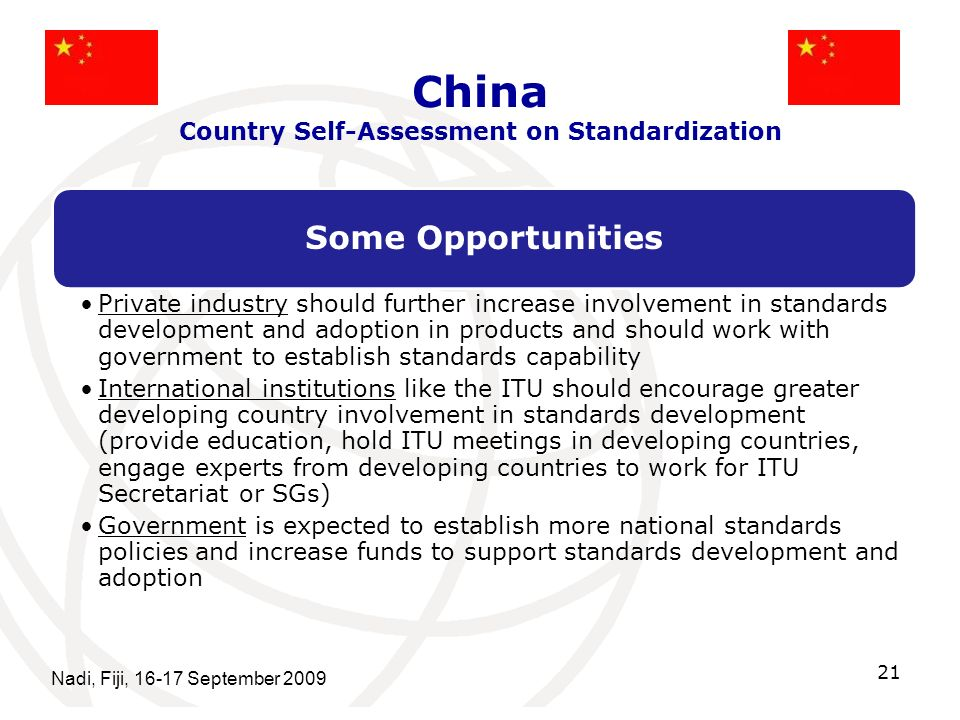 China Country Self-Assessment on Standardization Some Opportunities Private industry should further increase involvement in standards development and adoption in products and should work with government to establish standards capability International institutions like the ITU should encourage greater developing country involvement in standards development (provide education, hold ITU meetings in developing countries, engage experts from developing countries to work for ITU Secretariat or SGs) Government is expected to establish more national standards policies and increase funds to support standards development and adoption Nadi, Fiji, 16-17 September 2009 21