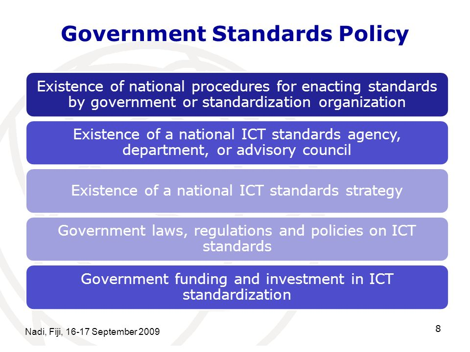 Government Standards Policy Nadi, Fiji, 16-17 September 2009 8 Existence of national procedures for enacting standards by government or standardization organization Existence of a national ICT standards agency, department, or advisory council Existence of a national ICT standards strategy Government laws, regulations and policies on ICT standards Government funding and investment in ICT standardization