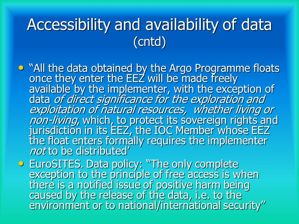 Accessibility and availability of data (cntd) All the data obtained by the Argo Programme floats once they enter the EEZ will be made freely available by the implementer, with the exception of data of direct significance for the exploration and exploitation of natural resources, whether living or non-living, which, to protect its sovereign rights and jurisdiction in its EEZ, the IOC Member whose EEZ the float enters formally requires the implementer not to be distributed All the data obtained by the Argo Programme floats once they enter the EEZ will be made freely available by the implementer, with the exception of data of direct significance for the exploration and exploitation of natural resources, whether living or non-living, which, to protect its sovereign rights and jurisdiction in its EEZ, the IOC Member whose EEZ the float enters formally requires the implementer not to be distributed EuroSITES.