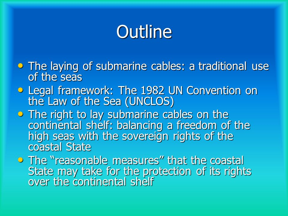 Outline (cntd) New use of submarine cables: integration into a real-time global climate and disaster monitoring system New use of submarine cables: integration into a real-time global climate and disaster monitoring system Re-use of out-of-service cables; attachment of sensors/adding components to existing cables; new generation of dual use/multi-purpose cables Re-use of out-of-service cables; attachment of sensors/adding components to existing cables; new generation of dual use/multi-purpose cables Applicable rules under UNCLOS Applicable rules under UNCLOS Accessibility and availability of data Accessibility and availability of data Conclusions Conclusions