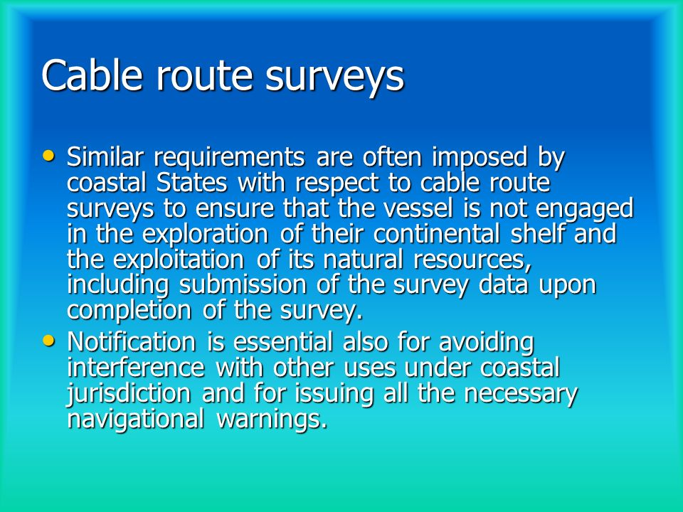 Cable route surveys Similar requirements are often imposed by coastal States with respect to cable route surveys to ensure that the vessel is not engaged in the exploration of their continental shelf and the exploitation of its natural resources, including submission of the survey data upon completion of the survey.