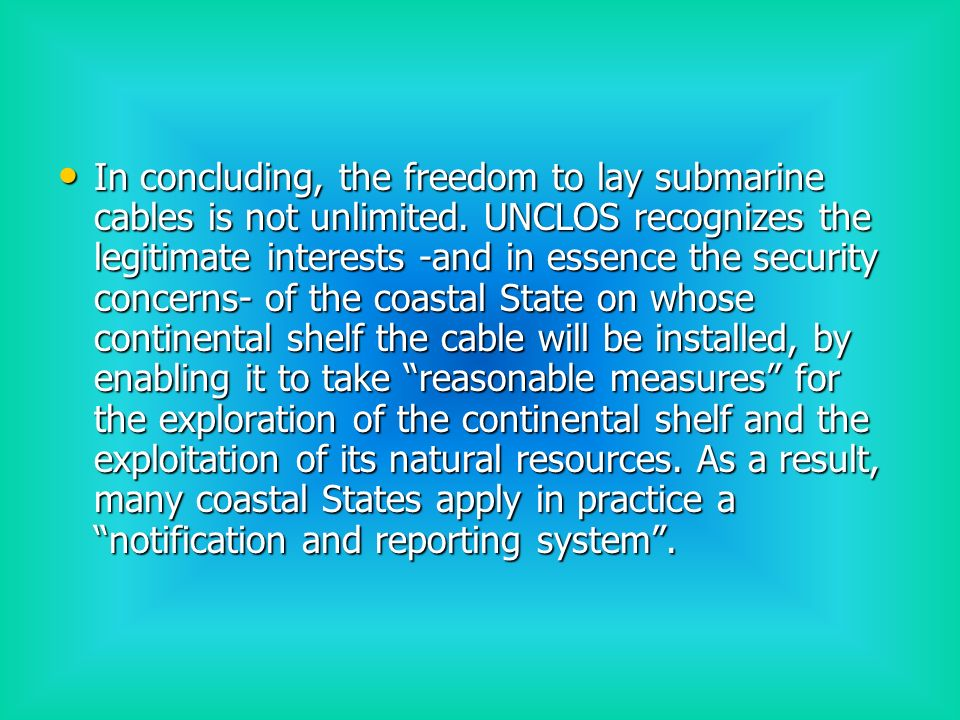 New use of submarine cables The creation of a cabled real-time global climate and warning system raises two fundamental questions: The creation of a cabled real-time global climate and warning system raises two fundamental questions: First, whether this new use of submarine cables can be considered as falling within the scope of the freedom of laying submarine cables First, whether this new use of submarine cables can be considered as falling within the scope of the freedom of laying submarine cables If not, which is the applicable legal regime under UNCLOS.