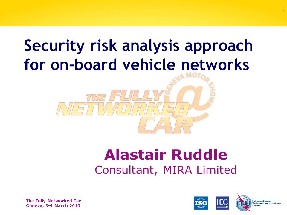 The Fully Networked Car Geneva, 3-4 March 2010 Security risk analysis approach for on-board vehicle networks 1 Alastair Ruddle Consultant, MIRA Limited