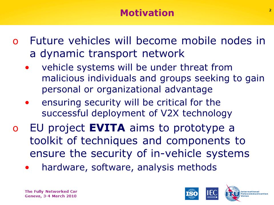 The Fully Networked Car Geneva, 3-4 March 2010 2 Motivation o Future vehicles will become mobile nodes in a dynamic transport network vehicle systems will be under threat from malicious individuals and groups seeking to gain personal or organizational advantage ensuring security will be critical for the successful deployment of V2X technology o EU project EVITA aims to prototype a toolkit of techniques and components to ensure the security of in-vehicle systems hardware, software, analysis methods