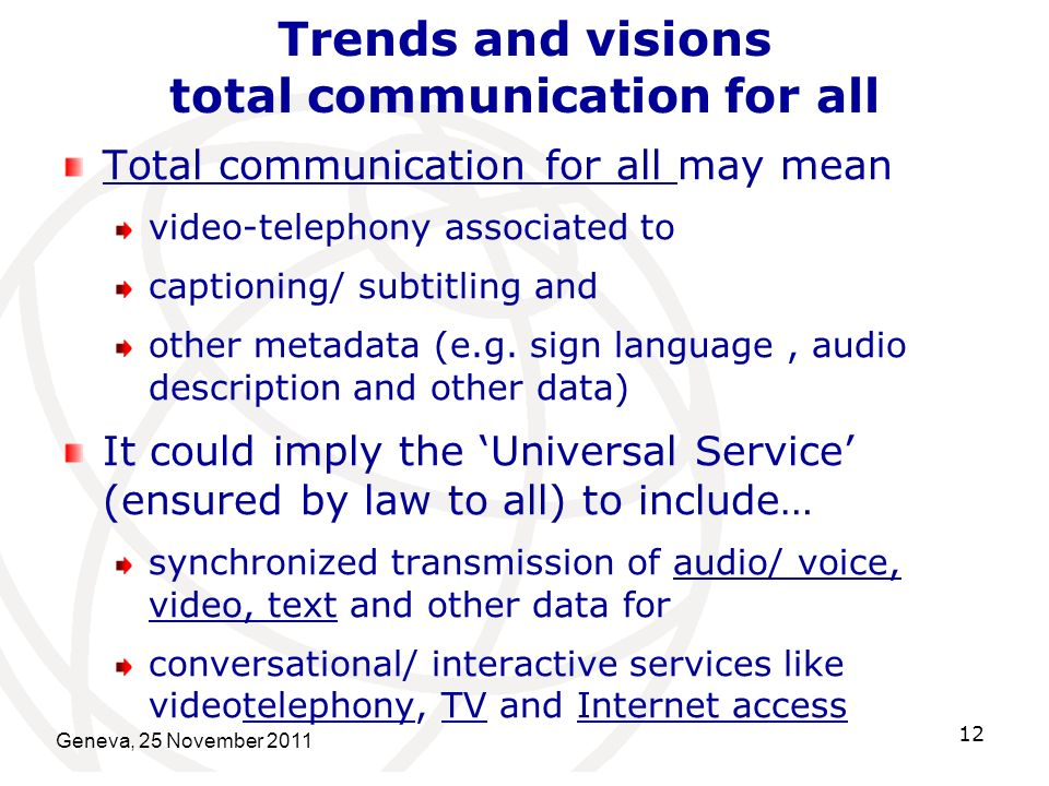 Geneva, 25 November 2011 12 Trends and visions total communication for all Total communication for all may mean video-telephony associated to captioning/ subtitling and other metadata (e.g.
